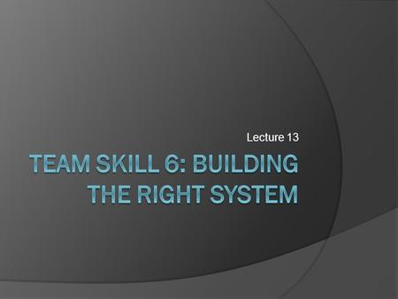 Lecture 13.  Failure mode: when team understands requirements but is unable to meet them.  To ensure that you are building the right system Continually.