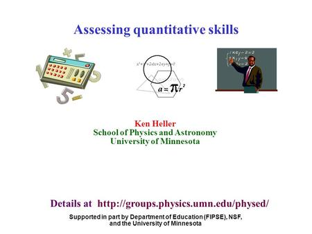 Ken Heller School of Physics and Astronomy University of Minnesota Assessing quantitative skills Supported in part by Department of Education (FIPSE),