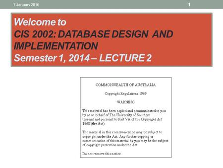 Welcome to CIS 2002: DATABASE DESIGN AND IMPLEMENTATION Semester 1, 2014 – LECTURE 2 7 January 2016 1.