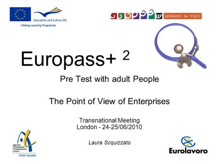 Pre Test with adult People The Point of View of Enterprises Transnational Meeting London - 24-25/06/2010 Laura Scquizzato Europass+ 2.