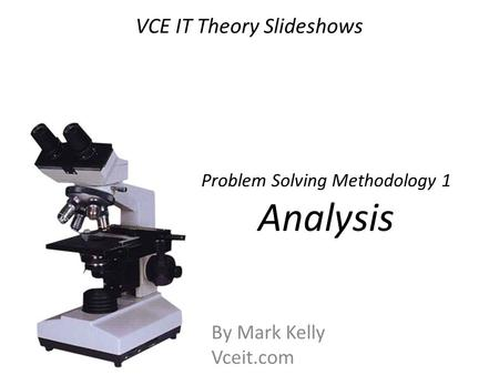 VCE IT Theory Slideshows By Mark Kelly Vceit.com Problem Solving Methodology 1 Analysis.