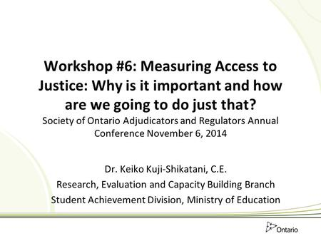 Workshop #6: Measuring Access to Justice: Why is it important and how are we going to do just that? Society of Ontario Adjudicators and Regulators Annual.