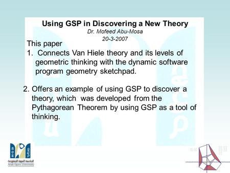 Using GSP in Discovering a New Theory Dr. Mofeed Abu-Mosa 20-3-2007 This paper 1. Connects Van Hiele theory and its levels of geometric thinking with.