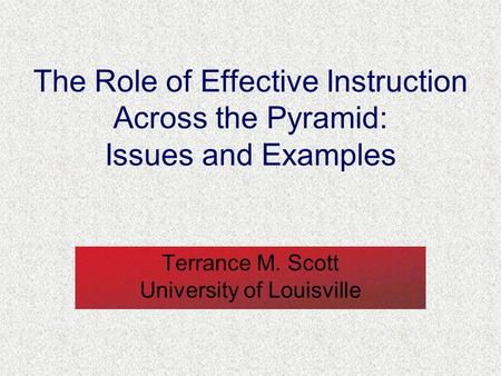 The Role of Effective Instruction Across the Pyramid: Issues and Examples Terrance M. Scott University of Louisville.