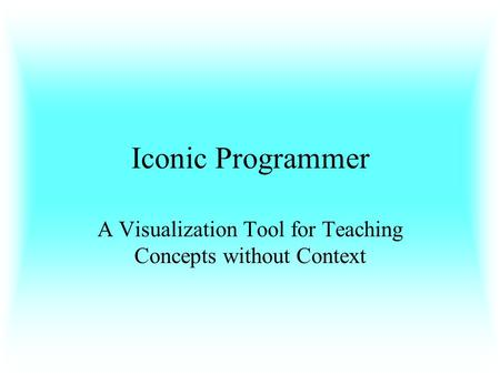 Iconic Programmer A Visualization Tool for Teaching Concepts without Context.