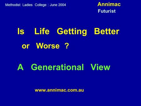 Is Life Getting Better or Worse ? A Generational View www.annimac.com.au Methodist Ladies College : June 2004 Annimac Futurist.