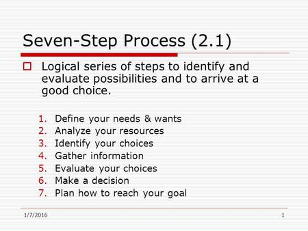 1/7/20161 Seven-Step Process (2.1)  Logical series of steps to identify and evaluate possibilities and to arrive at a good choice. 1.Define your needs.