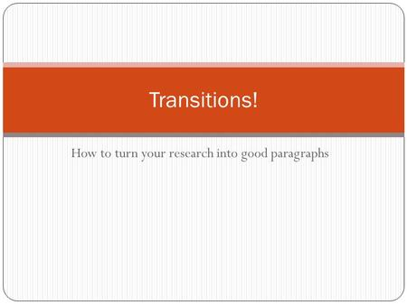 How to turn your research into good paragraphs Transitions!