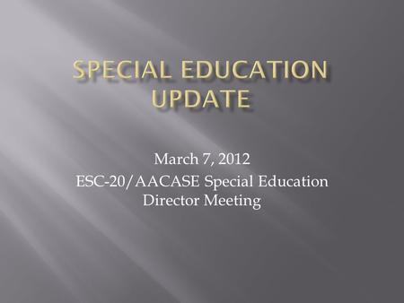 March 7, 2012 ESC-20/AACASE Special Education Director Meeting.