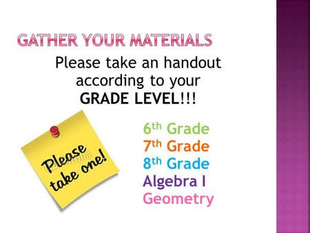 Please take an handout according to your GRADE LEVEL!!! 6 th Grade 7 th Grade 8 th Grade Algebra I Geometry.