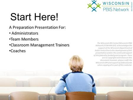 A Preparation Presentation For: Administrators Team Members Classroom Management Trainers Coaches Start Here! The Wisconsin RtI Center/Wisconsin PBIS Network.