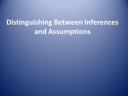 Distinguishing Between Inferences and Assumptions.