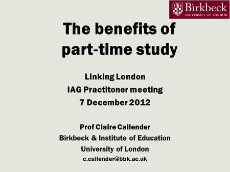 The benefits of part ‐ time study Linking London IAG Practitoner meeting 7 December 2012 Prof Claire Callender Birkbeck & Institute of Education University.