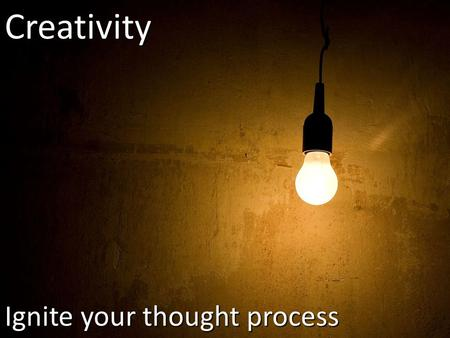 Ignite your thought process Creativity. Two Myths About Creativity  Only a few special people possess it  Creativity is a gift and not a skill.