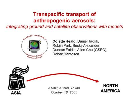 Transpacific transport of anthropogenic aerosols: Integrating ground and satellite observations with models AAAR, Austin, Texas October 18, 2005 Colette.