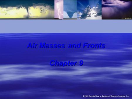 © 2003 Brooks/Cole, a division of Thomson Learning, Inc. Air Masses and Fronts Chapter 9.