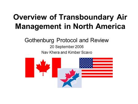 Overview of Transboundary Air Management in North America Gothenburg Protocol and Review 20 September 2006 Nav Khera and Kimber Scavo.