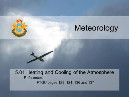 Meteorology 5.01 Heating and Cooling of the Atmosphere References: FTGU pages 123, 124, 136 and 137.