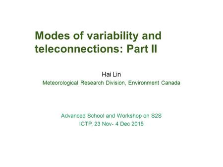 Modes of variability and teleconnections: Part II Hai Lin Meteorological Research Division, Environment Canada Advanced School and Workshop on S2S ICTP,
