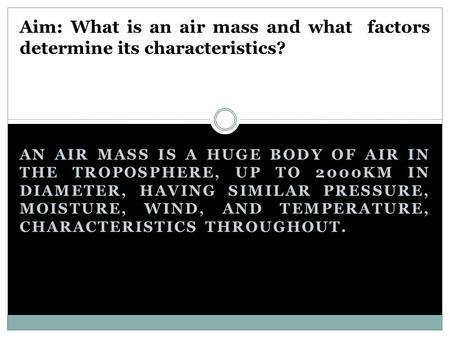 AN AIR MASS IS A HUGE BODY OF AIR IN THE TROPOSPHERE, UP TO 2000KM IN DIAMETER, HAVING SIMILAR PRESSURE, MOISTURE, WIND, AND TEMPERATURE, CHARACTERISTICS.