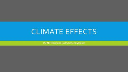 CLIMATE EFFECTS IAFNR Plant and Soil Sciences Module.