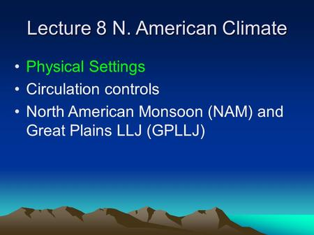 Lecture 8 N. American Climate Physical Settings Circulation controls North American Monsoon (NAM) and Great Plains LLJ (GPLLJ)