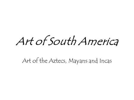 Art of South America Art of the Aztecs, Mayans and Incas.