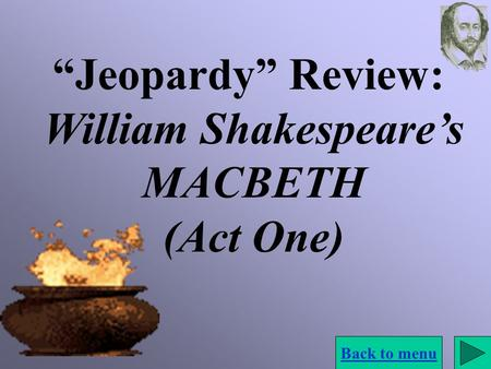 """Jeopardy"" Review: William Shakespeare's MACBETH (Act One) Back to menu."