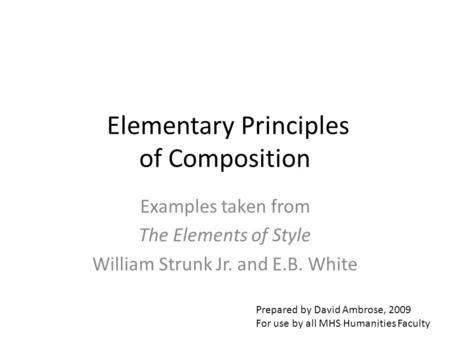 Elementary Principles of Composition Examples taken from The Elements of Style William Strunk Jr. and E.B. White Prepared by David Ambrose, 2009 For use.