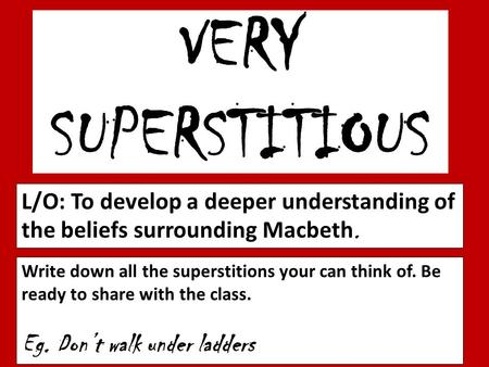 VERY SUPERSTITIOUS L/O: To develop a deeper understanding of the beliefs surrounding Macbeth. Write down all the superstitions your can think of. Be ready.