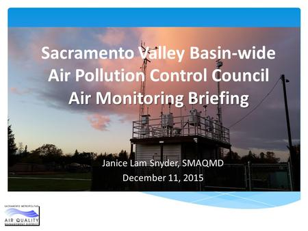 Air Monitoring Briefing Sacramento Valley Basin-wide Air Pollution Control Council Air Monitoring Briefing Janice Lam Snyder, SMAQMD December 11, 2015.