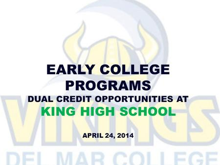 EARLY COLLEGE PROGRAMS DUAL CREDIT OPPORTUNITIES AT KING HIGH SCHOOL APRIL 24, 2014.