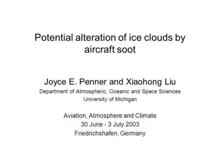 Potential alteration of ice clouds by aircraft soot Joyce E. Penner and Xiaohong Liu Department of Atmospheric, Oceanic and Space Sciences University of.