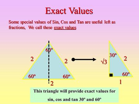 222 60º 60º 60º 1 60º 2 30º 3333 This triangle will provide exact values for sin, cos and tan 30º and 60º Exact Values Some special values of Sin,