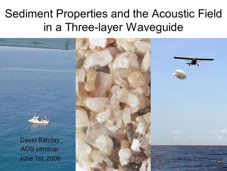 Sediment Properties and the Acoustic Field in a Three-layer Waveguide David Barclay AOS seminar June 1st, 2006.