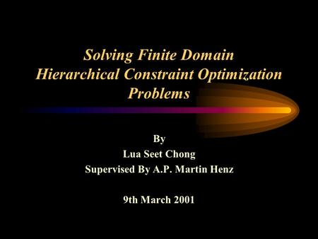 Solving Finite Domain Hierarchical Constraint Optimization Problems By Lua Seet Chong Supervised By A.P. Martin Henz 9th March 2001.