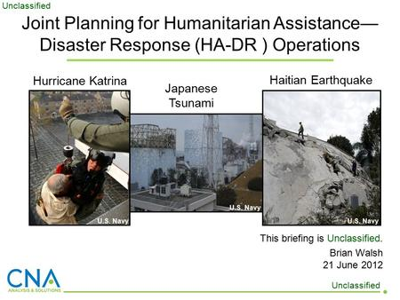 This briefing is Unclassified. Brian Walsh 21 June 2012 Hurricane Katrina Haitian Earthquake Japanese Tsunami U.S. Navy Joint Planning for Humanitarian.