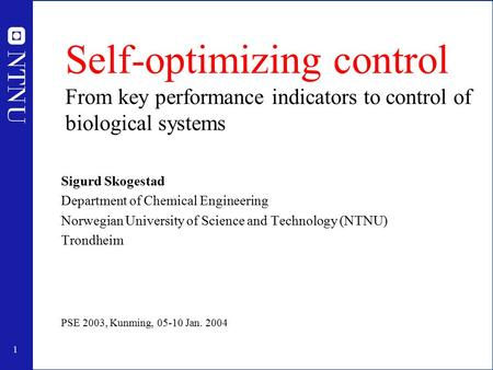 1 Self-optimizing control From key performance indicators to control of biological systems Sigurd Skogestad Department of Chemical Engineering Norwegian.