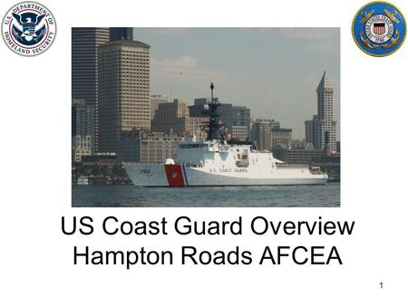 US Coast Guard Overview Hampton Roads AFCEA 1. US Coast Guard: Stats Workforce: 41000 AD, 7500 Reserves Assets: –Shore locations: 945 –Ships (>65'): 247.
