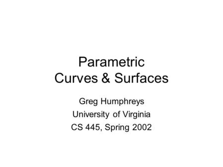 Greg Humphreys CS445: Intro Graphics University of Virginia, Fall 2003 Parametric Curves & Surfaces Greg Humphreys University of Virginia CS 445, Spring.