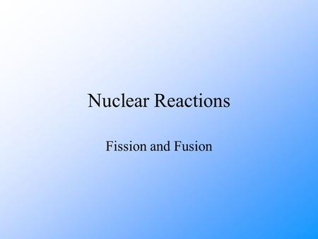 Nuclear Reactions Fission and Fusion. Fission Nuclear fission in the process whereby a nucleus, with a high mass number, splits into 2 nuclei which have.