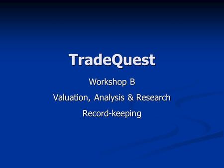 TradeQuest Workshop B Valuation, Analysis & Research Record-keeping.