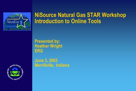 NiSource Natural Gas STAR Workshop Introduction to Online Tools Presented by: Heather Wright ERG June 3, 2003 Merrillville, Indiana.