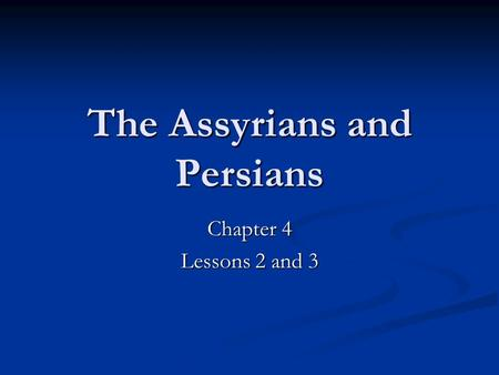 The Assyrians and Persians Chapter 4 Lessons 2 and 3.