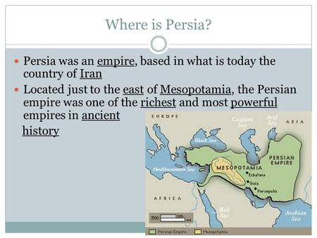 Where is Persia? Persia was an empire, based in what is today the country of Iran Located just to the east of Mesopotamia, the Persian empire was one of.