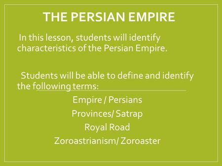 THE PERSIAN EMPIRE In this lesson, students will identify characteristics of the Persian Empire. Students will be able to define and identify the following.