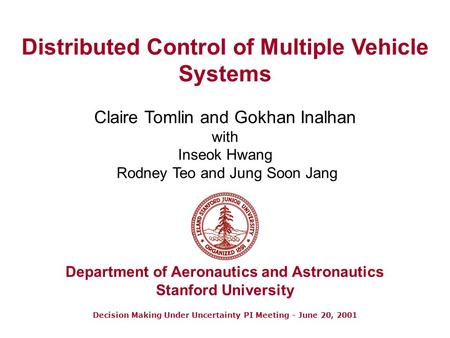 Decision Making Under Uncertainty PI Meeting - June 20, 2001 Distributed Control of Multiple Vehicle Systems Claire Tomlin and Gokhan Inalhan with Inseok.