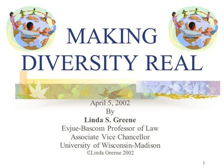 1 MAKING DIVERSITY REAL April 5, 2002 By Linda S. Greene Evjue-Bascom Professor of Law Associate Vice Chancellor University of Wisconsin-Madison ©Linda.