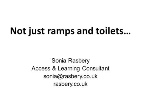 Not just ramps and toilets… Sonia Rasbery Access & Learning Consultant rasbery.co.uk.