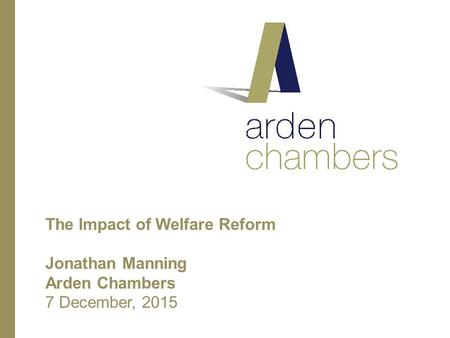 The Impact of Welfare Reform Jonathan Manning Arden Chambers 7 December, 2015.